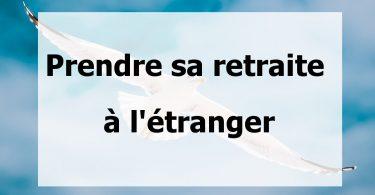 Prendre sa retraite à l'étranger - Les 5 pays préférés des français analysés